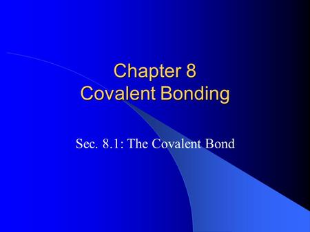Chapter 8 Covalent Bonding Sec. 8.1: The Covalent Bond.