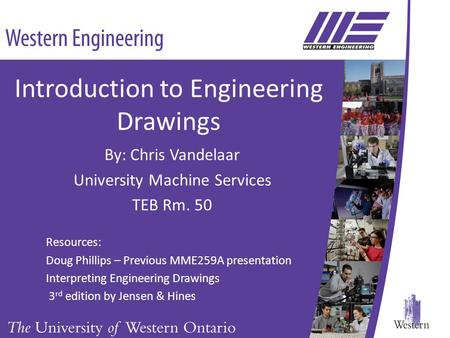 Introduction to Engineering Drawings By: Chris Vandelaar University Machine Services TEB Rm. 50 Resources: Doug Phillips – Previous MME259A presentation.
