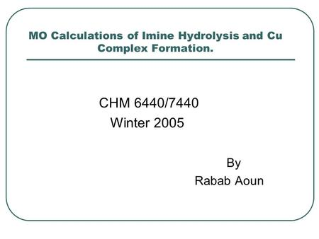 MO Calculations of Imine Hydrolysis and Cu Complex Formation. CHM 6440/7440 Winter 2005 By Rabab Aoun.