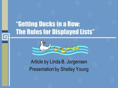 """Getting Ducks in a Row: The Rules for Displayed Lists"" Article by Linda B. Jorgensen Presentation by Shelley Young."