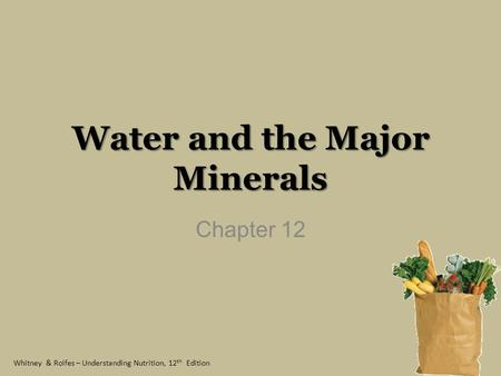 Whitney & Rolfes – Understanding Nutrition, 12 th Edition Water and the Major Minerals Chapter 12.