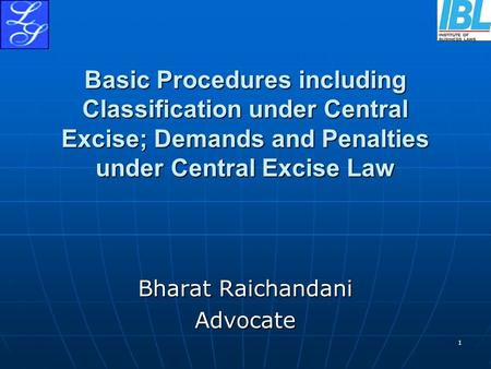 1 Basic Procedures including Classification under Central Excise; Demands and Penalties under Central Excise Law Bharat Raichandani Advocate.