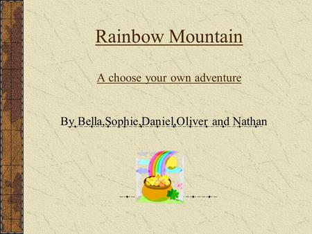 Rainbow Mountain A choose your own adventure By Bella,Sophie,Daniel,Oliver and Nathan.