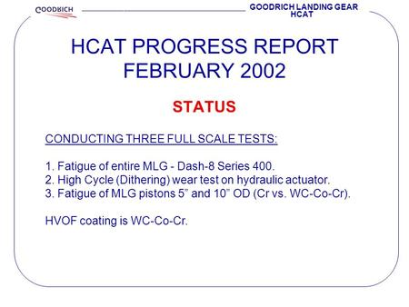 HCAT PROGRESS REPORT FEBRUARY 2002 GOODRICH LANDING GEAR HCAT STATUS CONDUCTING THREE FULL SCALE TESTS: 1. Fatigue of entire MLG - Dash-8 Series 400. 2.