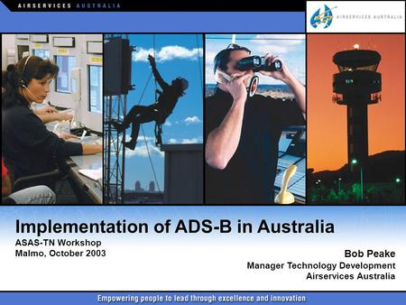 Implementation of ADS-B in Australia ASAS-TN Workshop Malmo, October 2003 Implementation of ADS-B in Australia ASAS-TN Workshop Malmo, October 2003 Bob.