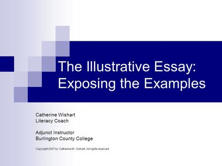 The Illustrative Essay: Exposing the Examples Catherine Wishart Literacy Coach Adjunct Instructor Burlington County College Copyright 2007 by Catherine.