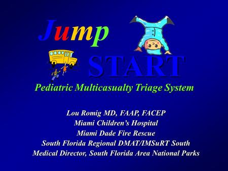 JumpJumpSTART Pediatric Multicasualty Triage System Lou Romig MD, FAAP, FACEP Miami Children's Hospital Miami Dade Fire Rescue South Florida Regional DMAT/IMSuRT.
