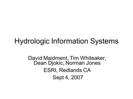 Hydrologic Information Systems David Maidment, Tim Whiteaker, Dean Djokic, Norman Jones ESRI, Redlands CA Sept 4, 2007.