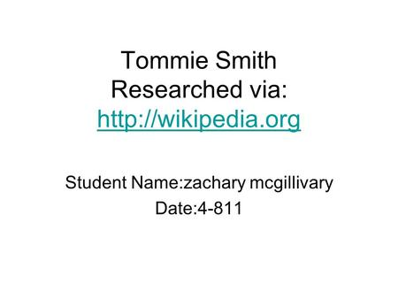 Tommie Smith Researched via:   Student Name:zachary mcgillivary Date:4-811.