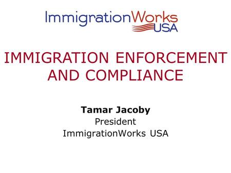 Tamar Jacoby President ImmigrationWorks USA IMMIGRATION ENFORCEMENT AND COMPLIANCE.