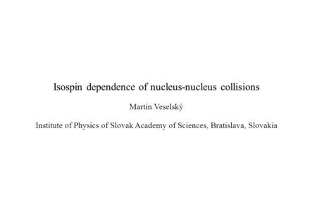 Isospin dependence of nucleus-nucleus collisions Martin Veselský Institute of Physics of Slovak Academy of Sciences, Bratislava, Slovakia.