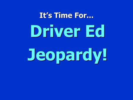 It's Time For... Driver Ed Jeopardy! Jeopardy $100 $200 $300 $400 $500 $100 $200 $300 $400 $500 $100 $200 $300 $400 $500 $100 $200 $300 $400 $500 $100.