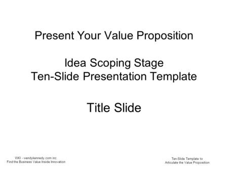 Present Your Value Proposition Idea Scoping Stage Ten-Slide Presentation Template Title Slide Ten-Slide Template to Articulate the Value Proposition WKI.
