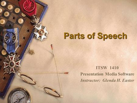 Parts of Speech ITSW 1410 Presentation Media Software Instructor: Glenda H. Easter.