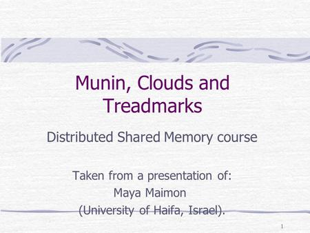 1 Munin, Clouds and Treadmarks Distributed Shared Memory course Taken from a presentation of: Maya Maimon (University of Haifa, Israel).