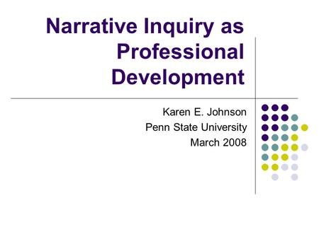 Narrative Inquiry as Professional Development Karen E. Johnson Penn State University March 2008.