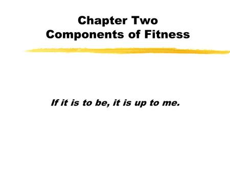 Chapter Two Components of Fitness If it is to be, it is up to me.