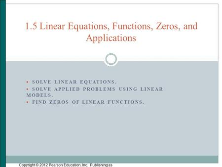  SOLVE LINEAR EQUATIONS.  SOLVE APPLIED PROBLEMS USING LINEAR MODELS.  FIND ZEROS OF LINEAR FUNCTIONS. Copyright © 2012 Pearson Education, Inc. Publishing.