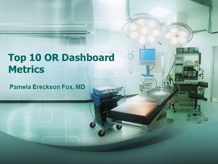 Top 10 OR Dashboard Metrics Pamela Ereckson Fox, MD.