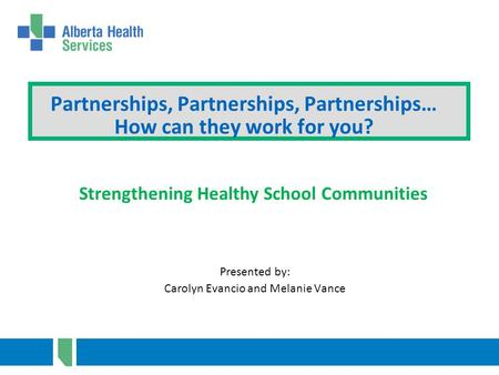 Partnerships, Partnerships, Partnerships… How can they work for you? Presented by: Carolyn Evancio and Melanie Vance Strengthening Healthy School Communities.