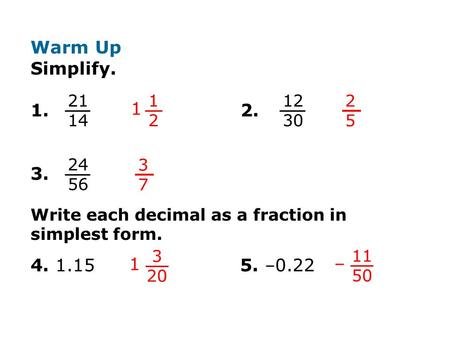 Warm Up Simplify. 1. 2. 3. Write each decimal as a fraction in simplest form. 4. 1.15 5. –0.22 21.