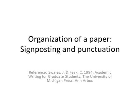 Organization of a paper: Signposting and punctuation Reference: Swales, J. & Feak, C. 1994. Academic Writing for Graduate Students. The University of Michigan.
