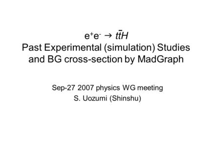 E + e -  ttH Past Experimental (simulation) Studies and BG cross-section by MadGraph Sep-27 2007 physics WG meeting S. Uozumi (Shinshu)