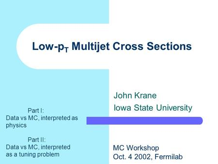 Low-p T Multijet Cross Sections John Krane Iowa State University MC Workshop Oct. 4 2002, Fermilab Part I: Data vs MC, interpreted as physics Part II: