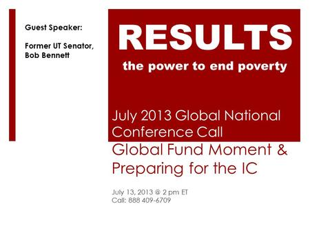 July 2013 Global National Conference Call Global Fund Moment & Preparing for the IC July 13, 2 pm ET Call: 888 409-6709 RESULTS the power to end.