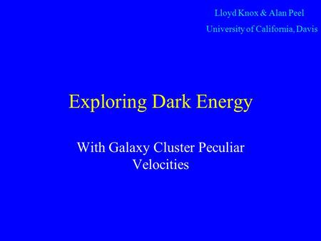 Exploring Dark Energy With Galaxy Cluster Peculiar Velocities Lloyd Knox & Alan Peel University of California, Davis.