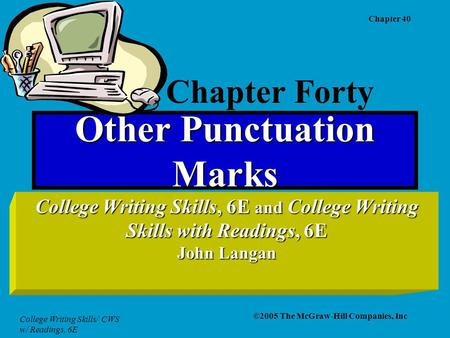 College Writing Skills/ CWS w/ Readings, 6E Chapter 40 ©2005 The McGraw-Hill Companies, Inc Other Punctuation Marks College Writing Skills, 6E and College.