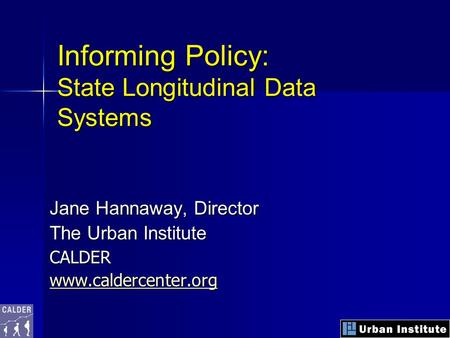 Informing Policy: State Longitudinal Data Systems Jane Hannaway, Director The Urban Institute CALDER www.caldercenter.org.