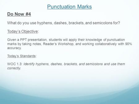 Punctuation Marks Do Now #4 What do you use hyphens, dashes, brackets, and semicolons for? Today's Objective: Given a PPT presentation, students will apply.