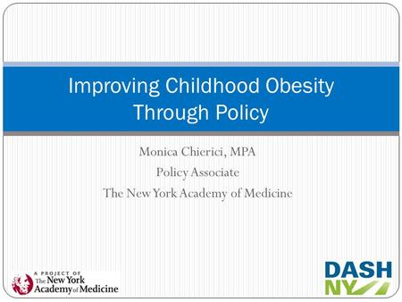 Monica Chierici, MPA Policy Associate The New York Academy of Medicine Improving Childhood Obesity Through Policy.