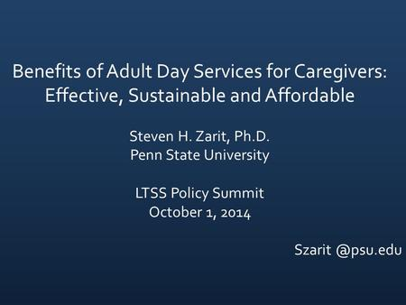 Benefits of Adult Day Services for Caregivers: Effective, Sustainable and Affordable Steven H. Zarit, Ph.D. Penn State University LTSS Policy Summit October.