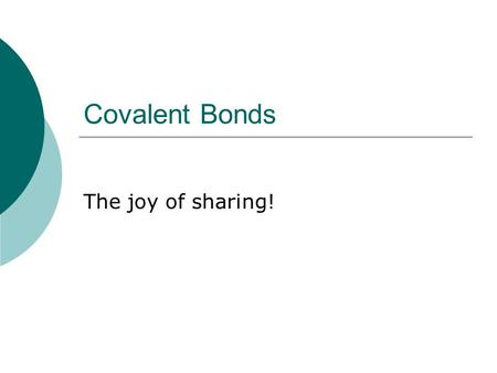 Covalent Bonds The joy of sharing!.