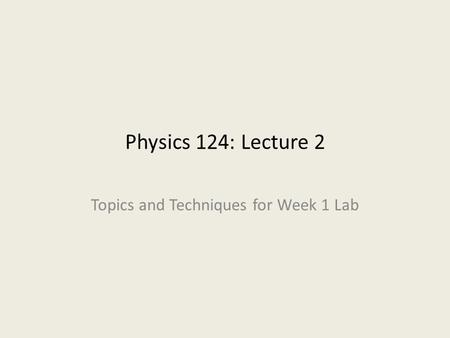Physics 124: Lecture 2 Topics and Techniques for Week 1 Lab.