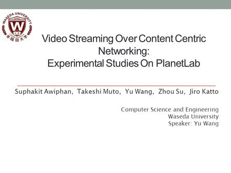 Video Streaming Over Content Centric Networking: Experimental Studies On PlanetLab Suphakit Awiphan, Takeshi Muto, Yu Wang, Zhou Su, Jiro Katto Computer.
