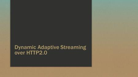 Dynamic Adaptive Streaming over HTTP2.0. What's in store ▪ All about – MPEG DASH, pipelining, persistent connections and caching ▪ Google SPDY - Past,