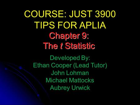 COURSE: JUST 3900 TIPS FOR APLIA Developed By: Ethan Cooper (Lead Tutor) John Lohman Michael Mattocks Aubrey Urwick Chapter 9: The t Statistic.