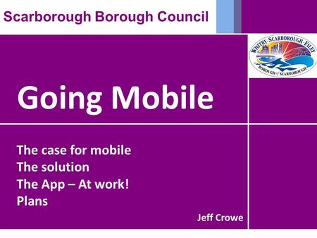 Going Mobile Scarborough Borough Council The case for mobile The solution The App – At work! Plans Jeff Crowe.