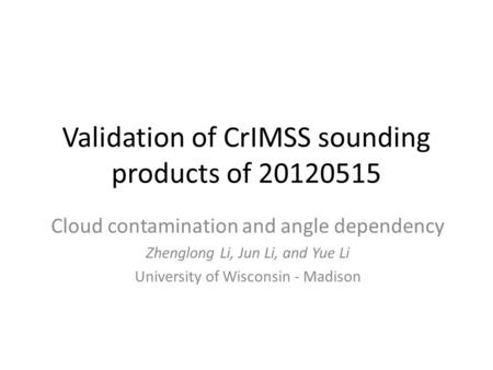Validation of CrIMSS sounding products of 20120515 Cloud contamination and angle dependency Zhenglong Li, Jun Li, and Yue Li University of Wisconsin -