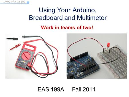Living with the Lab Using Your Arduino, Breadboard and Multimeter EAS 199A Fall 2011 Work in teams of two!