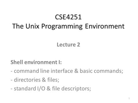 Lecture 2 Shell environment I: - command line interface & basic commands; - directories & files; - standard I/O & file descriptors; CSE4251 The Unix Programming.