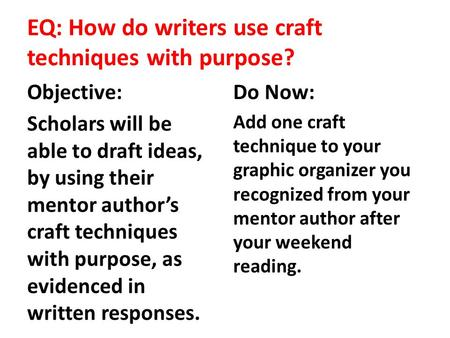 EQ: How do writers use craft techniques with purpose? Objective: Scholars will be able to draft ideas, by using their mentor author's craft techniques.