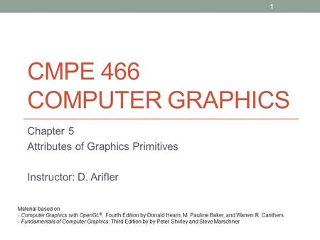 CMPE 466 COMPUTER GRAPHICS Chapter 5 Attributes of Graphics Primitives Instructor: D. Arifler Material based on - Computer Graphics with OpenGL ®, Fourth.