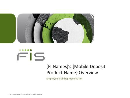© 2011 Fidelity National Information Services, Inc. and its subsidiaries. [FI Names]'s [Mobile Deposit Product Name} Overview Employee Training Presentation.