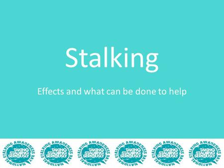Stalking Effects and what can be done to help. What's covered Stalking-a recap The effects on the victim What you can do to help How the victim can be.