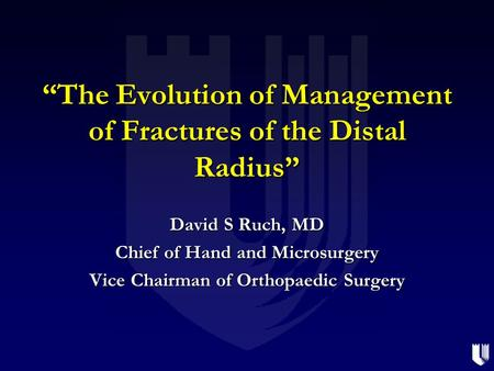 """The Evolution of Management of Fractures of the Distal Radius"" David S Ruch, MD Chief of Hand and Microsurgery Vice Chairman of Orthopaedic Surgery."