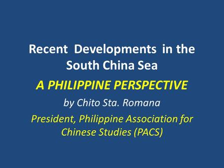Recent Developments in the South China Sea A PHILIPPINE PERSPECTIVE by Chito Sta. Romana President, Philippine Association for Chinese Studies (PACS)